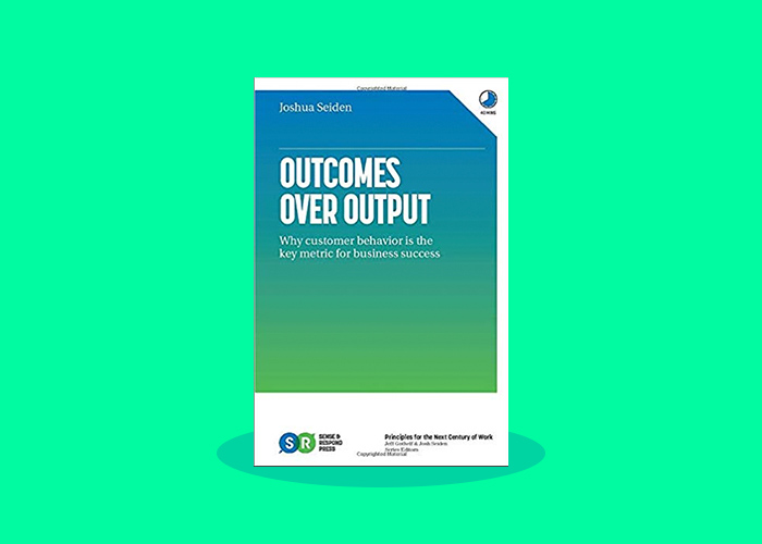Outcome over Output by Josh Seiden